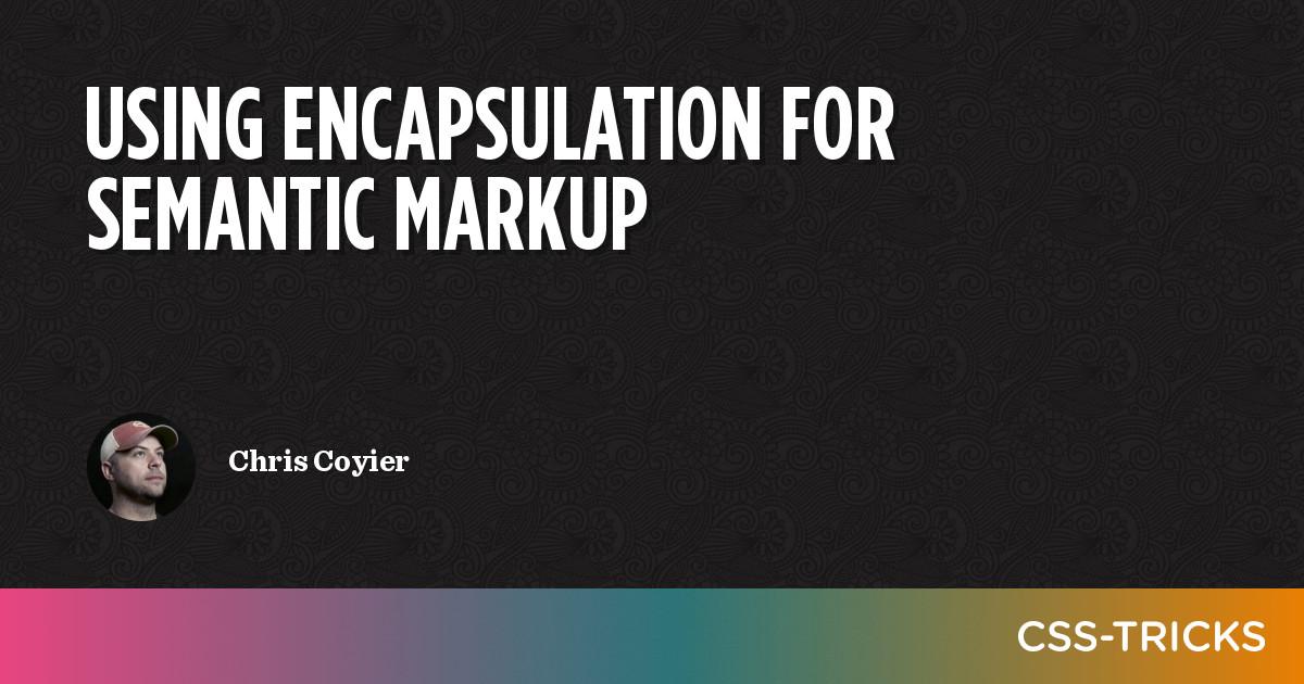 Using Encapsulation for Semantic Markup on CSS-Tricks