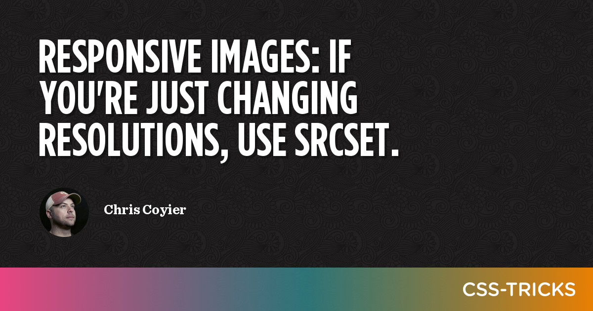 Responsive Images: If you're just changing resolutions, use srcset. | CSS-Tricks