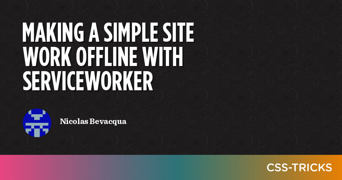 Making a Simple Site Work Offline with ServiceWorker | CSS-Tricks