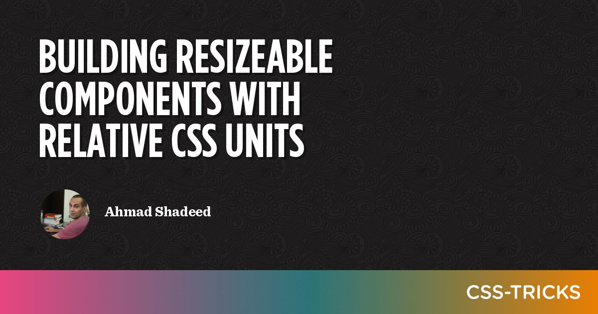 Building Resizeable Components with Relative CSS Units   CSS-Tricks