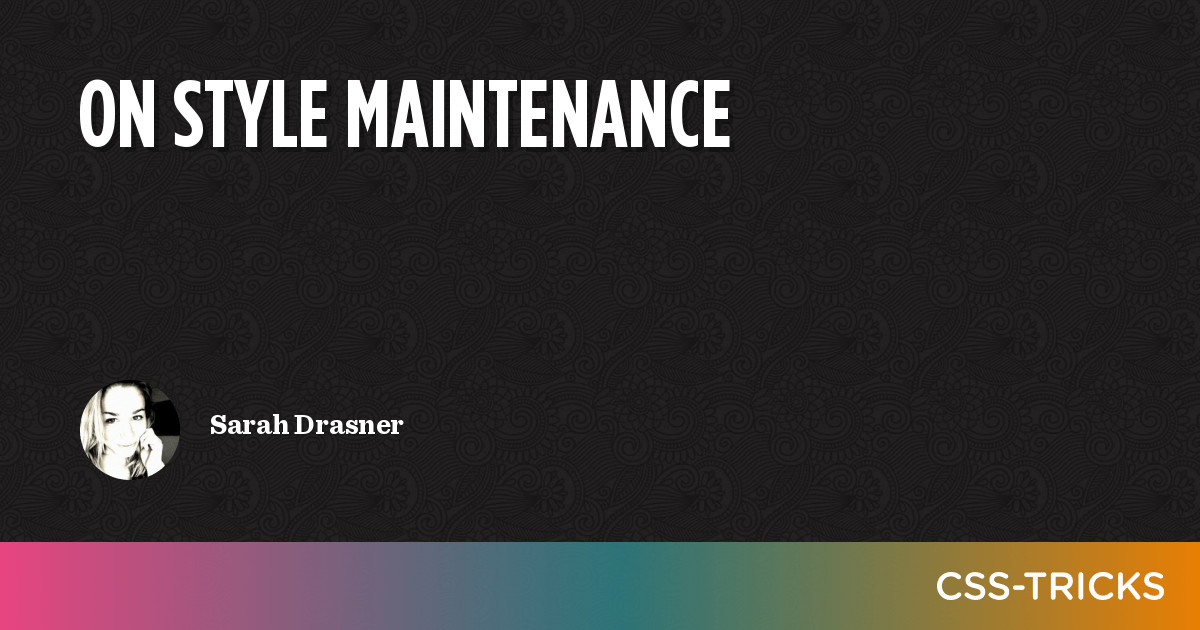 On Style Maintenance   CSS-Tricks
