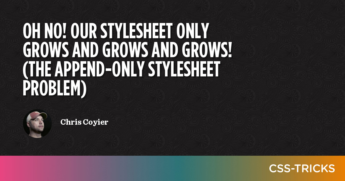 Oh No! Our Stylesheet Only Grows and Grows and Grows! (The Append-Only Stylesheet Problem) | CSS-Tricks