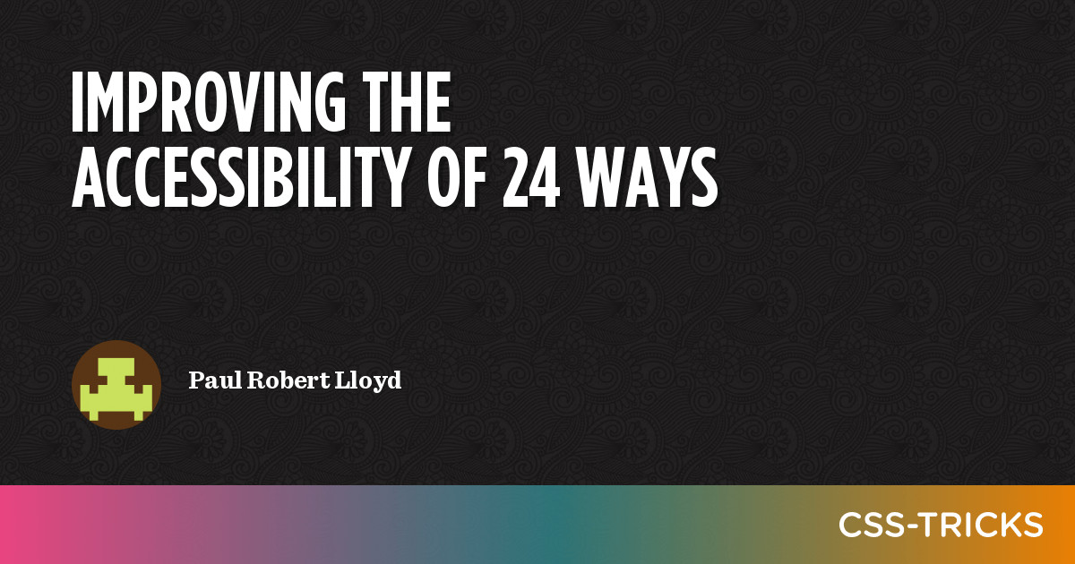 Improving the Accessibility of 24 ways | CSS-Tricks