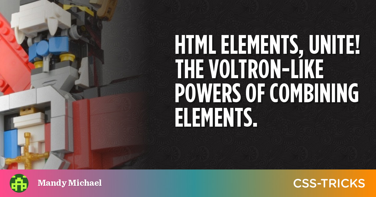 HTML elements, unite! The Voltron-like powers of combining elements. | CSS-Tricks