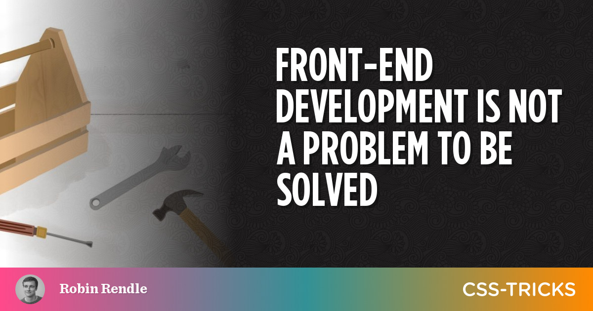 Front-end development is not a problem to be solved | CSS-Tricks