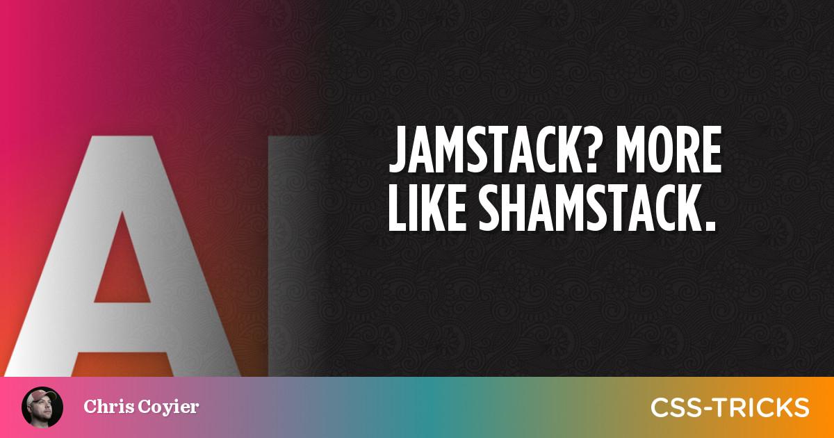 JAMstack? More like SHAMstack.   CSS-Tricks