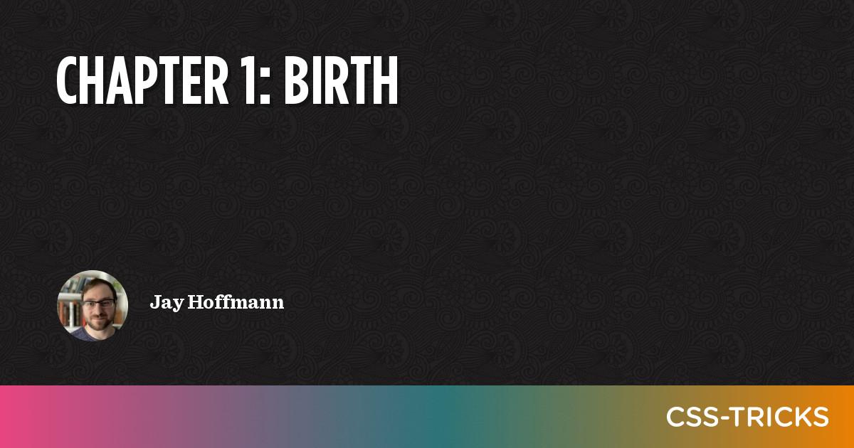 Chapter 1: Birth   CSS-Tricks