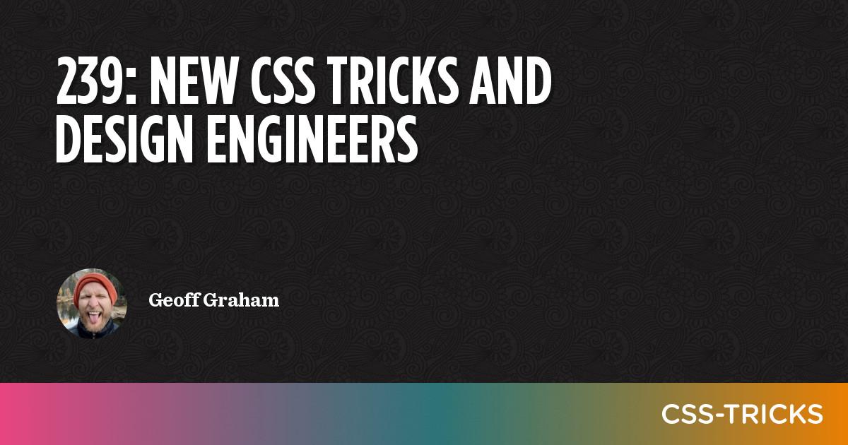 239: New CSS Tricks and Design Engineers | CSS-Tricks